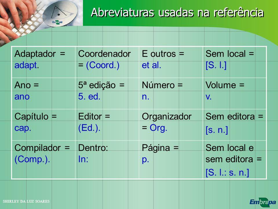 SHIRLEY DA LUZ SOARES Adaptador = adapt. Coordenador = (Coord.) E outros = et al. Sem local = [S. l.] Ano = ano 5ª edição = 5. ed. Número = n. Volume