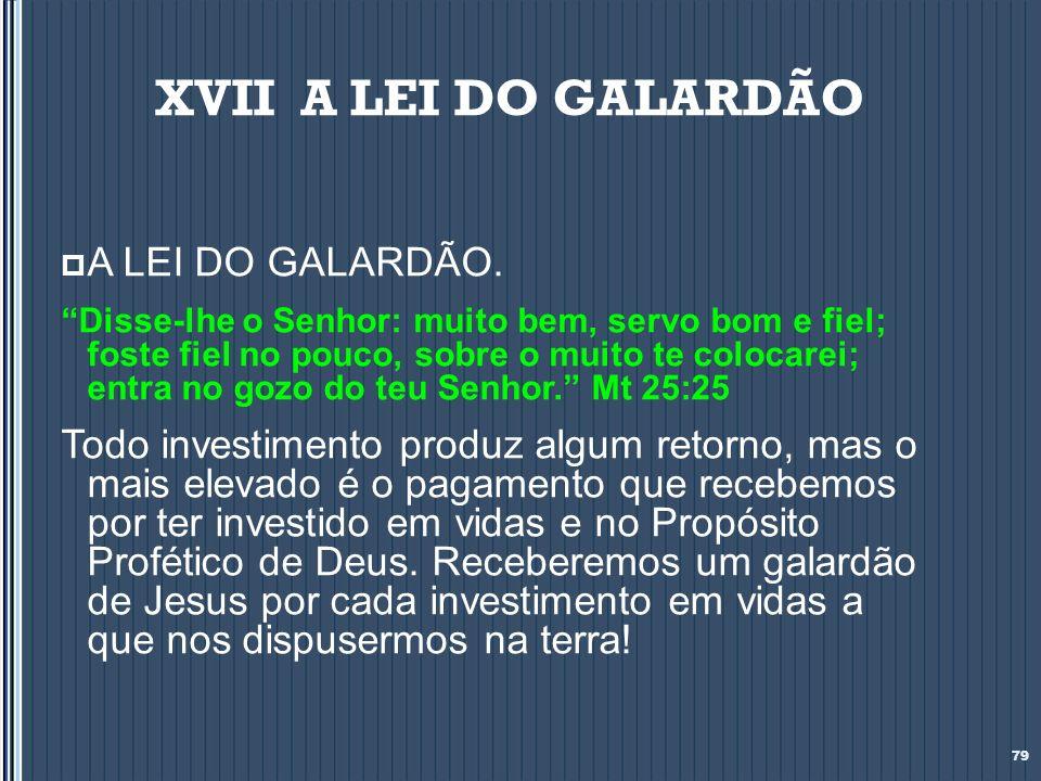 XVII A LEI DO GALARDÃO A LEI DO GALARDÃO. Disse-lhe o Senhor: muito bem, servo bom e fiel; foste fiel no pouco, sobre o muito te colocarei; entra no g