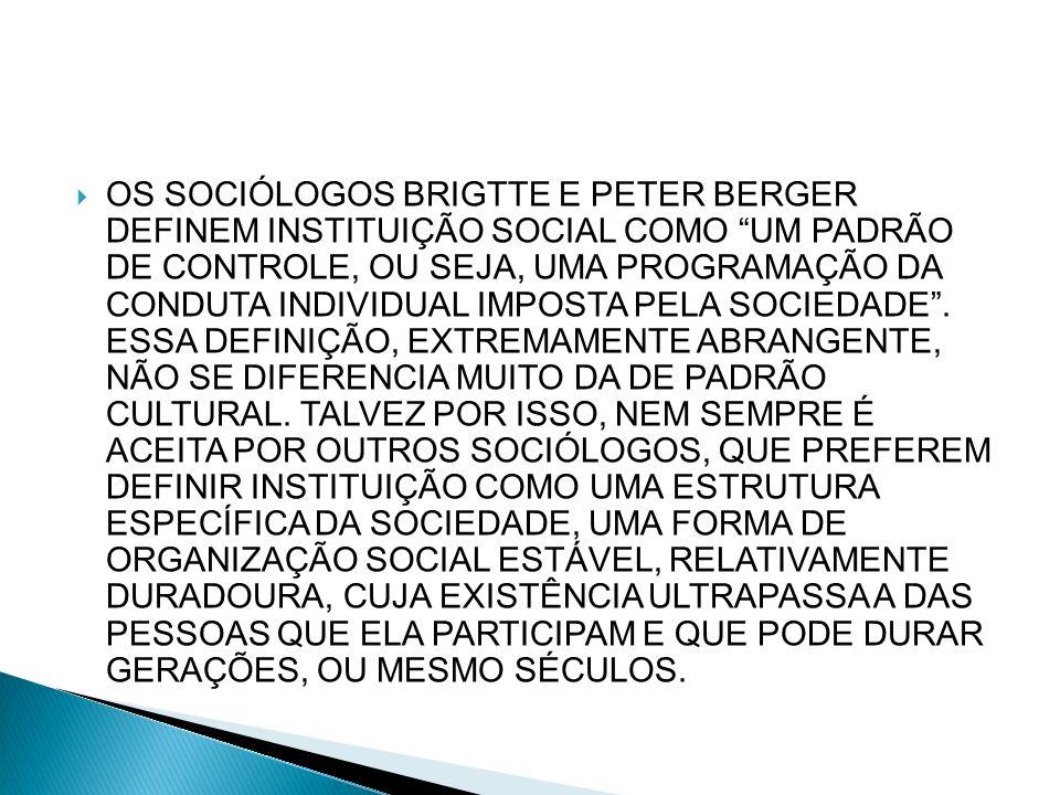 OS SOCIÓLOGOS BRIGTTE E PETER BERGER DEFINEM INSTITUIÇÃO SOCIAL COMO UM PADRÃO DE CONTROLE, OU SEJA, UMA PROGRAMAÇÃO DA CONDUTA INDIVIDUAL IMPOSTA PEL
