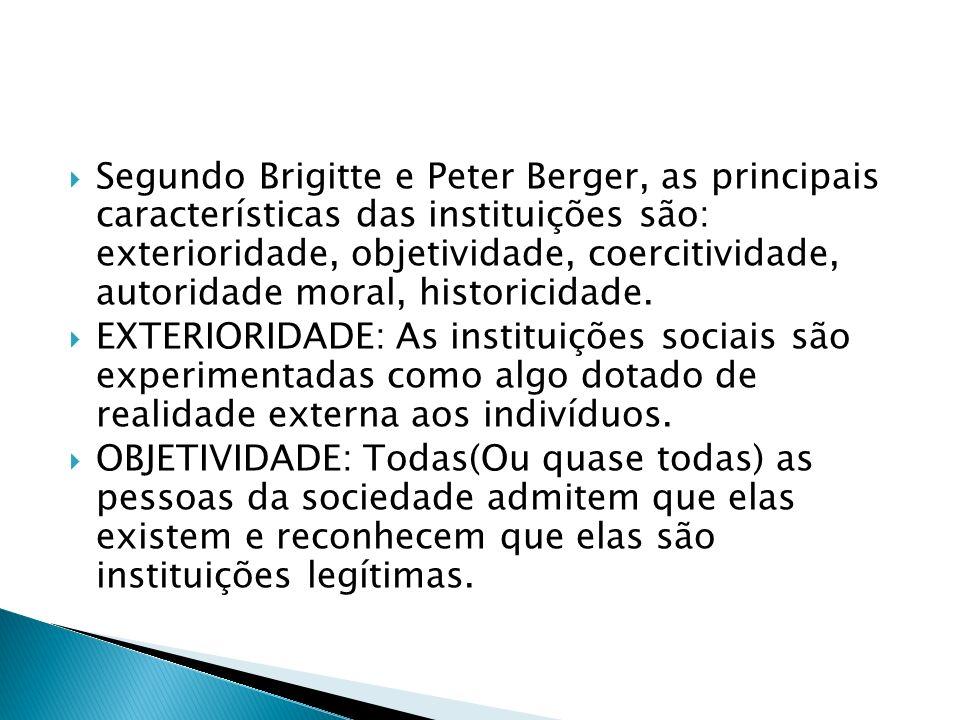 Segundo Brigitte e Peter Berger, as principais características das instituições são: exterioridade, objetividade, coercitividade, autoridade moral, hi