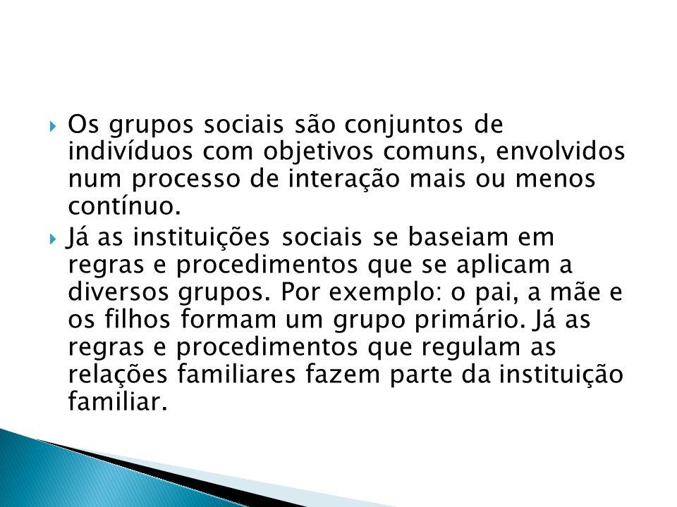 Os grupos sociais são conjuntos de indivíduos com objetivos comuns, envolvidos num processo de interação mais ou menos contínuo. Já as instituições so