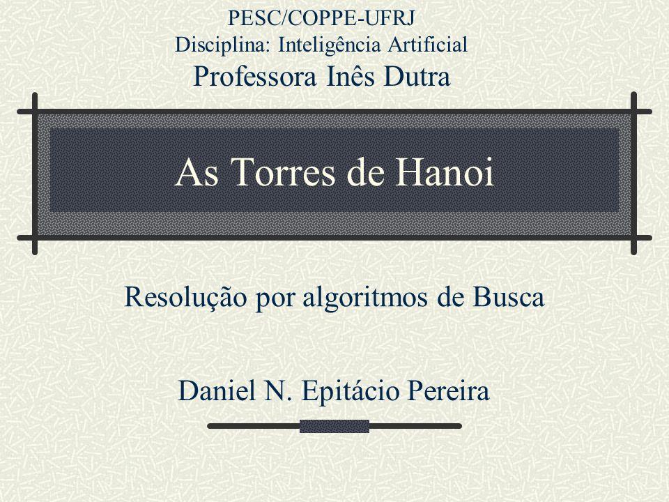 As Torres de Hanoi Resolução por algoritmos de Busca Daniel N. Epitácio Pereira PESC/COPPE-UFRJ Disciplina: Inteligência Artificial Professora Inês Du