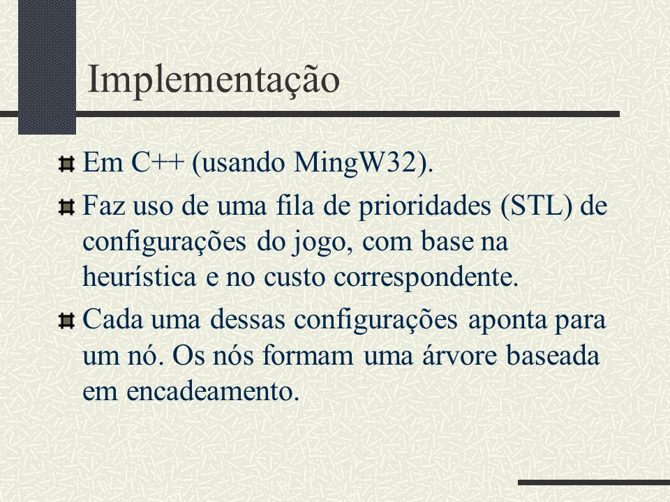 Implementação Em C++ (usando MingW32). Faz uso de uma fila de prioridades (STL) de configurações do jogo, com base na heurística e no custo correspond