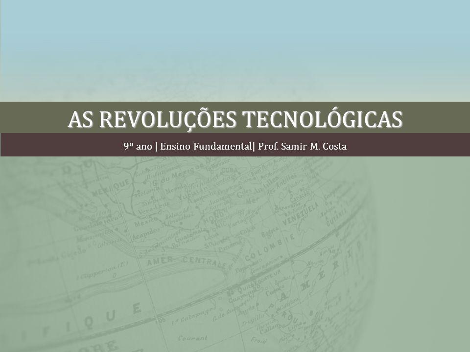 AS REVOLUÇÕES TECNOLÓGICAS 9º ano | Ensino Fundamental| Prof. Samir M. Costa9º ano | Ensino Fundamental| Prof. Samir M. Costa