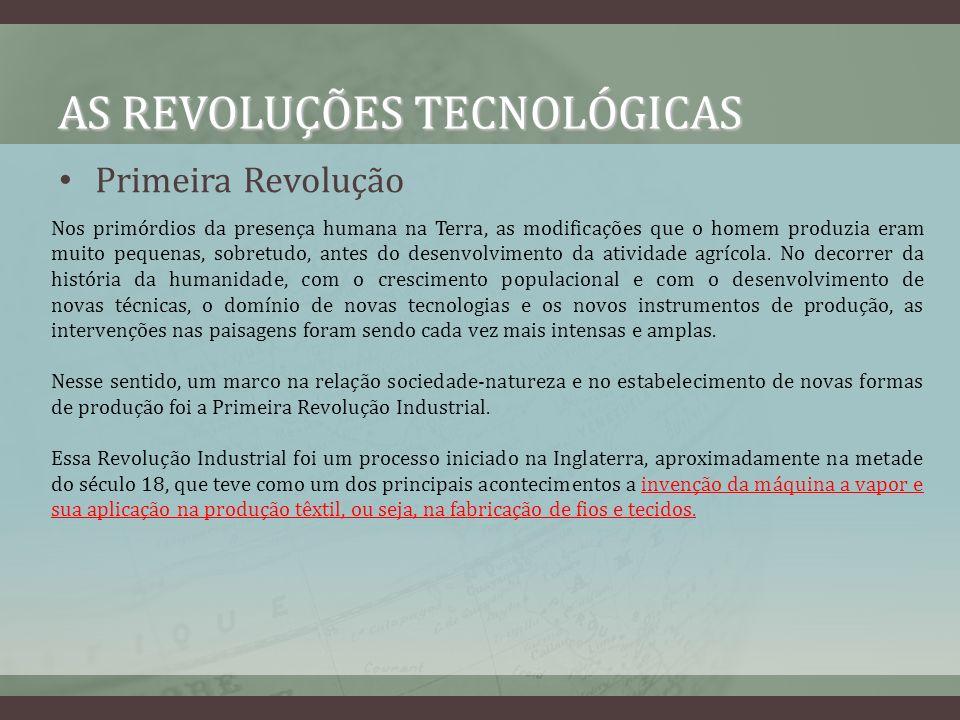 AS REVOLUÇÕES TECNOLÓGICAS Primeira Revolução Esse processo trouxe modificações significativas na economia e na sociedade, que se tornaram mais complexas, e, por conseqüência, no espaço geográfico: aumentou a quantidade de profissões, de mercadorias produzidas, de unidades de produção (as fábricas); as cidades passaram a crescer, em alguns casos, num ritmo bastante acelerado; o campo conheceu um processo de mecanização; foram estruturadas ferrovias, que aumentaram a capacidade de circulação de mercadorias e pessoas, além de terem agilizado o transporte; a necessidade por matérias-primas agrícolas e minerais ampliou-se significativamente e, em decorrência disso, muitos povos foram explorados, sobretudo no continente africano.