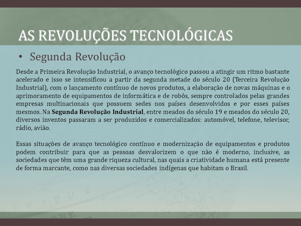 AS REVOLUÇÕES TECNOLÓGICAS Segunda Revolução Desde a Primeira Revolução Industrial, o avanço tecnológico passou a atingir um ritmo bastante acelerado