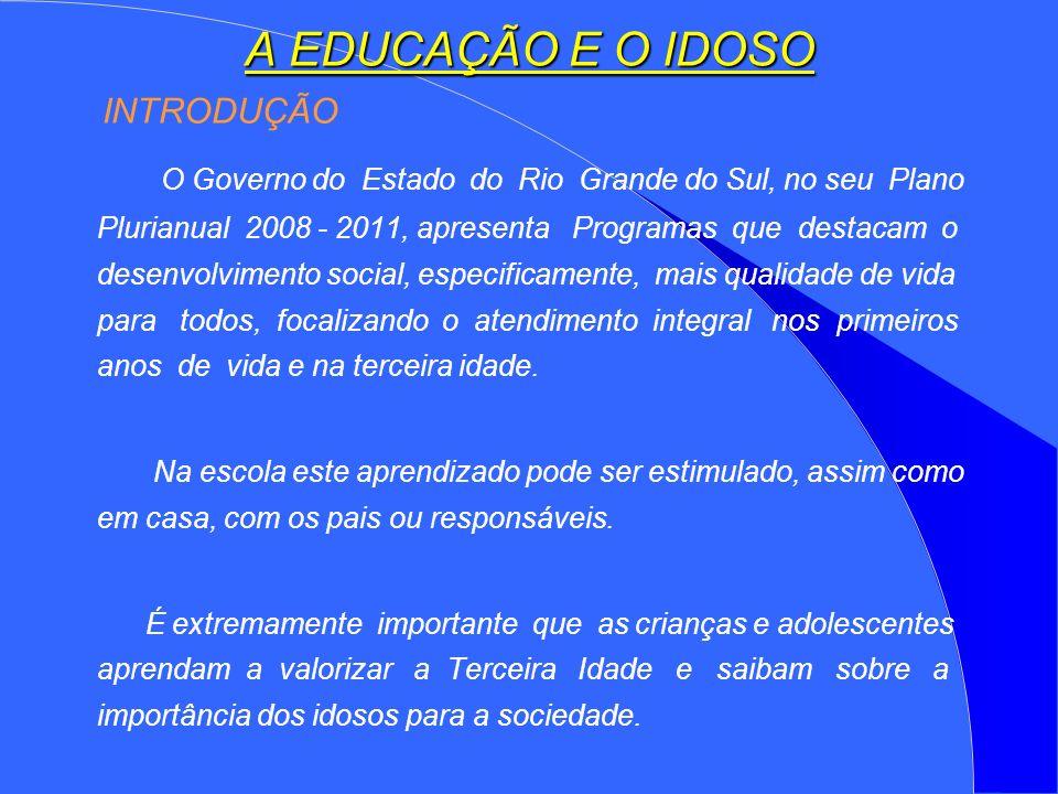 A EDUCAÇÃO E O IDOSO INTRODUÇÃO O Governo do Estado do Rio Grande do Sul, no seu Plano Plurianual 2008 - 2011, apresenta Programas que destacam o desenvolvimento social, especificamente, mais qualidade de vida para todos, focalizando o atendimento integral nos primeiros anos de vida e na terceira idade.