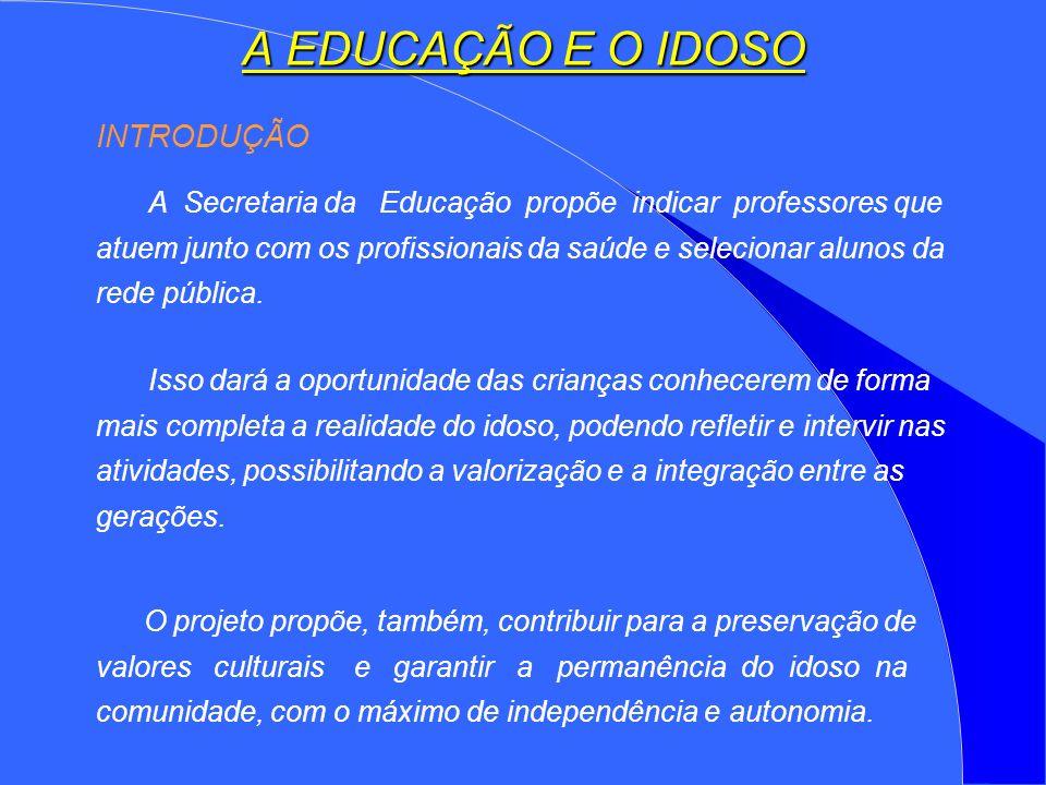 A EDUCAÇÃO E O IDOSO INTRODUÇÃO A Secretaria da Educação propõe indicar professores que atuem junto com os profissionais da saúde e selecionar alunos da rede pública.