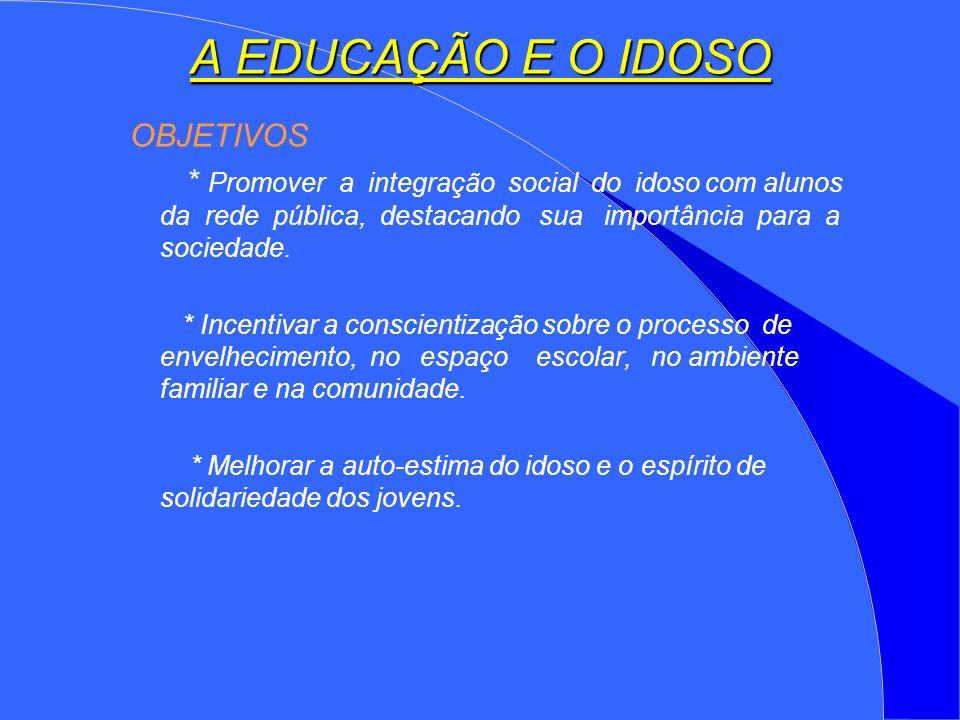 A EDUCAÇÃO E O IDOSO OBJETIVOS * Promover a integração social do idoso com alunos da rede pública, destacando sua importância para a sociedade.