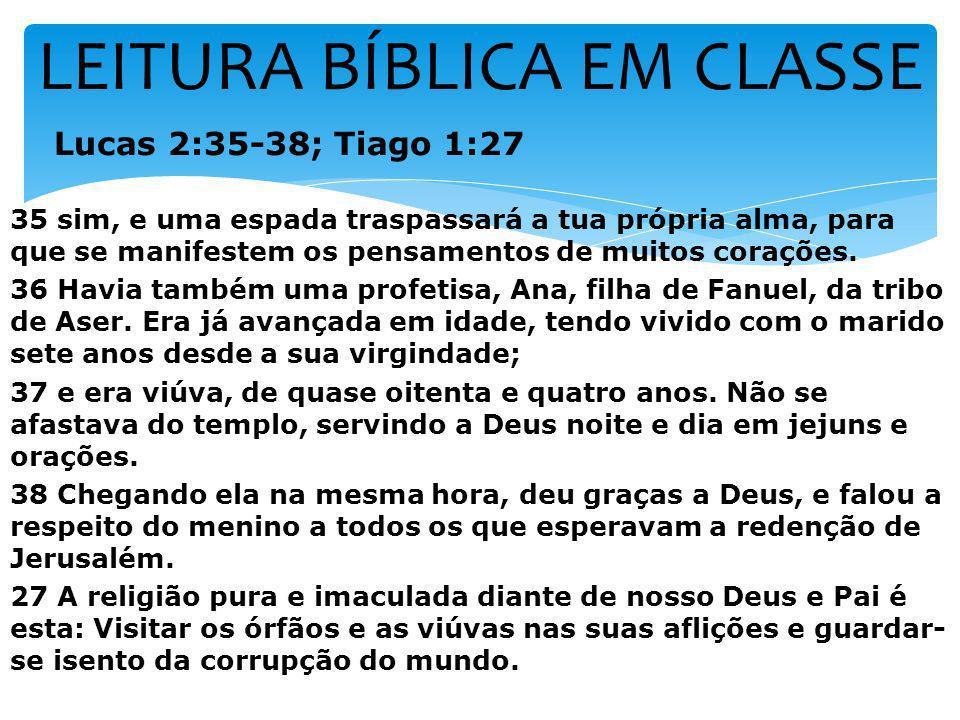 LEITURA BÍBLICA EM CLASSE Lucas 2:35-38; Tiago 1:27 35 sim, e uma espada traspassará a tua própria alma, para que se manifestem os pensamentos de muit