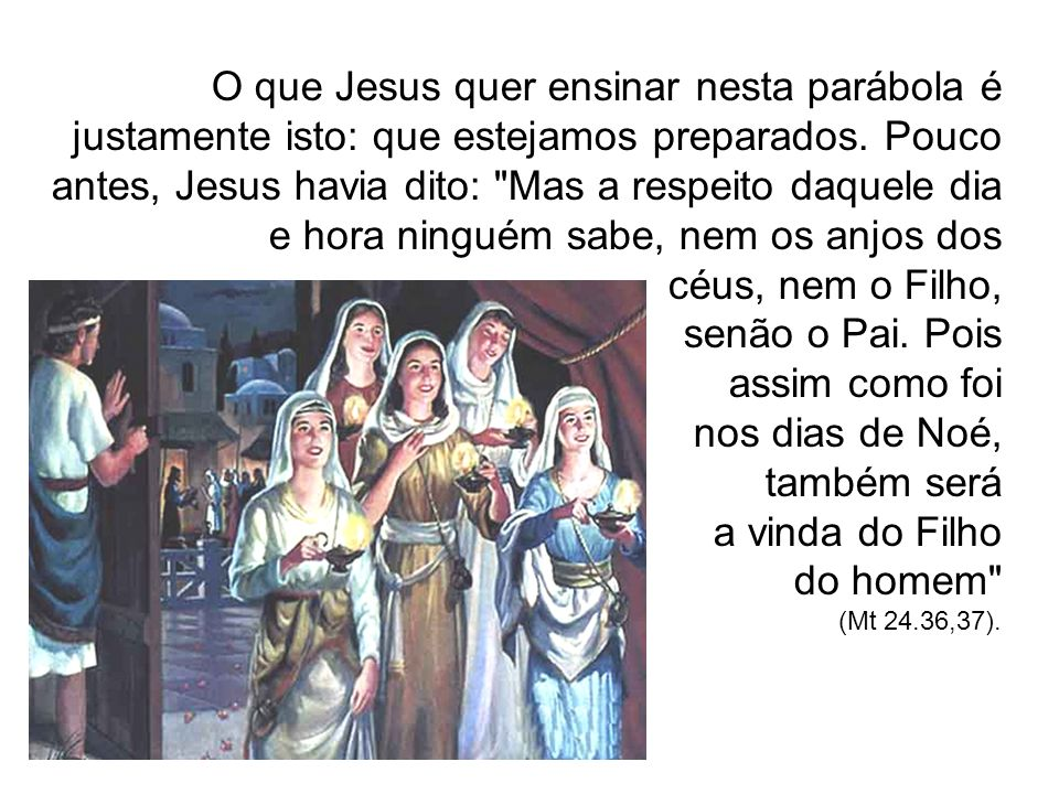 O que Jesus quer ensinar nesta parábola é justamente isto: que estejamos preparados. Pouco antes, Jesus havia dito: