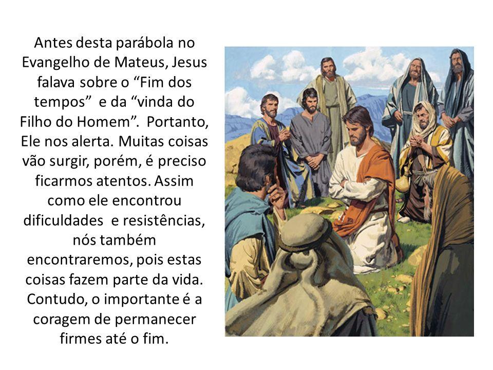 Antes desta parábola no Evangelho de Mateus, Jesus falava sobre o Fim dos tempos e da vinda do Filho do Homem. Portanto, Ele nos alerta. Muitas coisas
