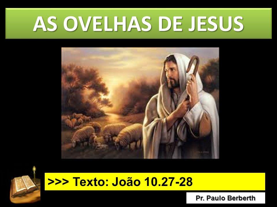 AS OVELHAS DE JESUS Pr. Paulo Berberth >>> Texto: João 10.27-28