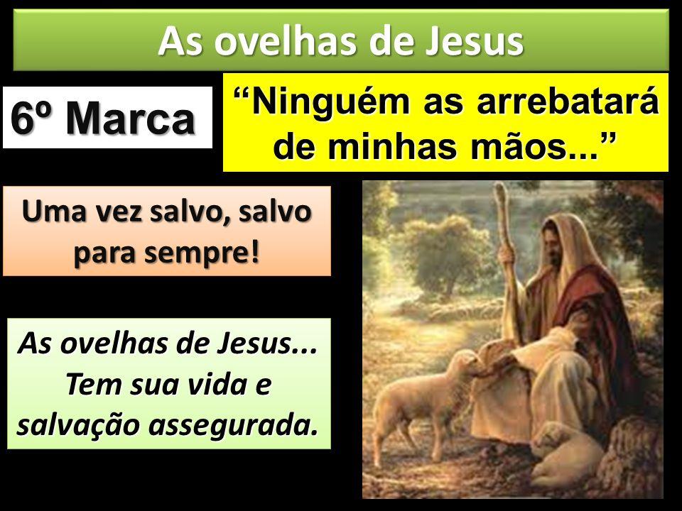 6º Marca As ovelhas de Jesus Uma vez salvo, salvo para sempre! As ovelhas de Jesus... Tem sua vida e salvação assegurada. Ninguém as arrebatará de min