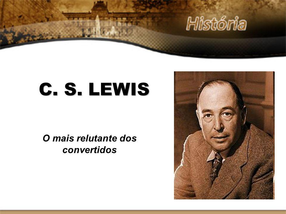 C. S. LEWIS O mais relutante dos convertidos