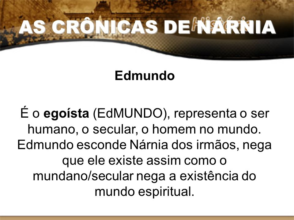 AS CRÔNICAS DE NÁRNIA Edmundo É o egoísta (EdMUNDO), representa o ser humano, o secular, o homem no mundo. Edmundo esconde Nárnia dos irmãos, nega que