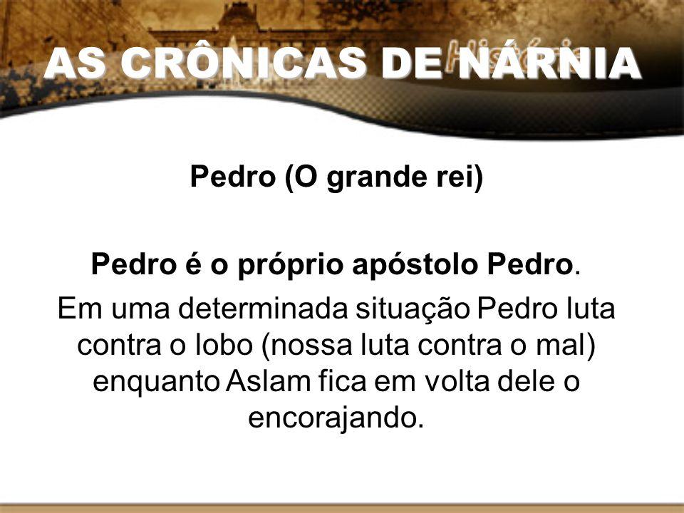 AS CRÔNICAS DE NÁRNIA Pedro (O grande rei) Pedro é o próprio apóstolo Pedro. Em uma determinada situação Pedro luta contra o lobo (nossa luta contra o