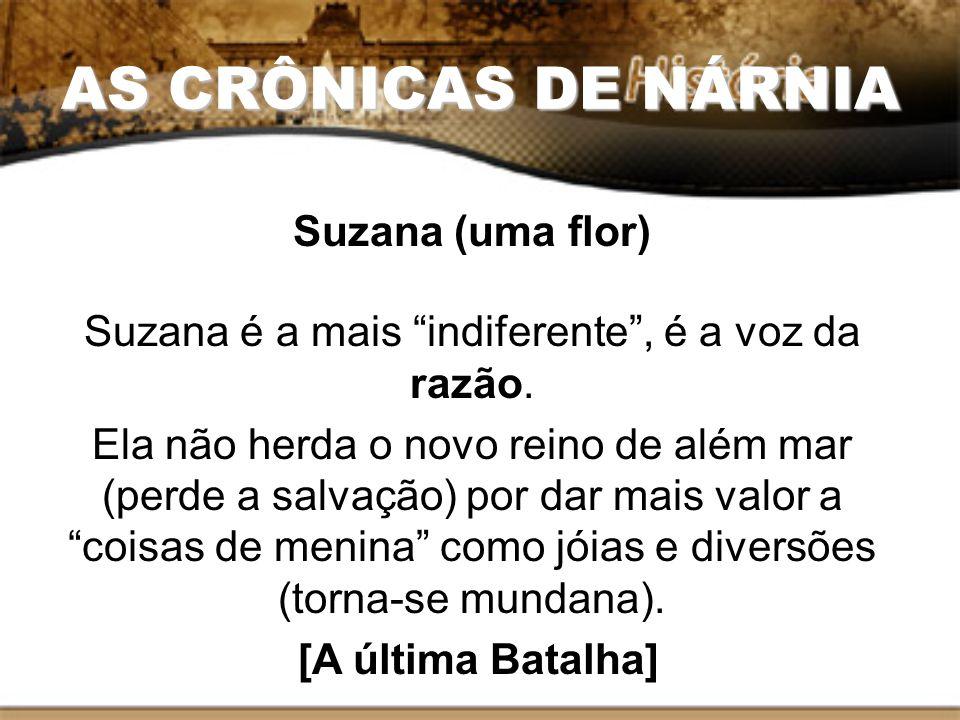 AS CRÔNICAS DE NÁRNIA Suzana (uma flor) Suzana é a mais indiferente, é a voz da razão. Ela não herda o novo reino de além mar (perde a salvação) por d