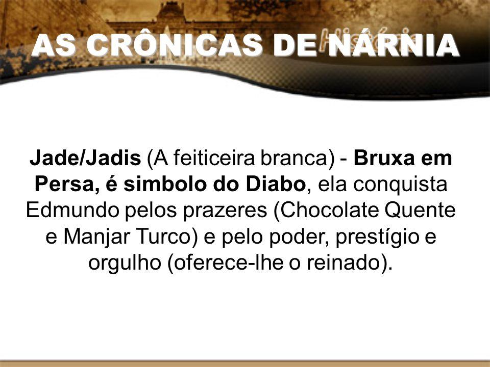 AS CRÔNICAS DE NÁRNIA Jade/Jadis (A feiticeira branca) - Bruxa em Persa, é simbolo do Diabo, ela conquista Edmundo pelos prazeres (Chocolate Quente e