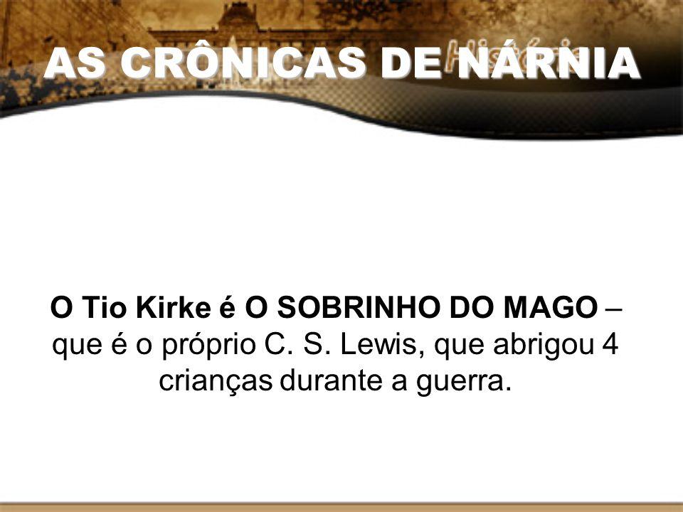 AS CRÔNICAS DE NÁRNIA O Tio Kirke é O SOBRINHO DO MAGO – que é o próprio C. S. Lewis, que abrigou 4 crianças durante a guerra.