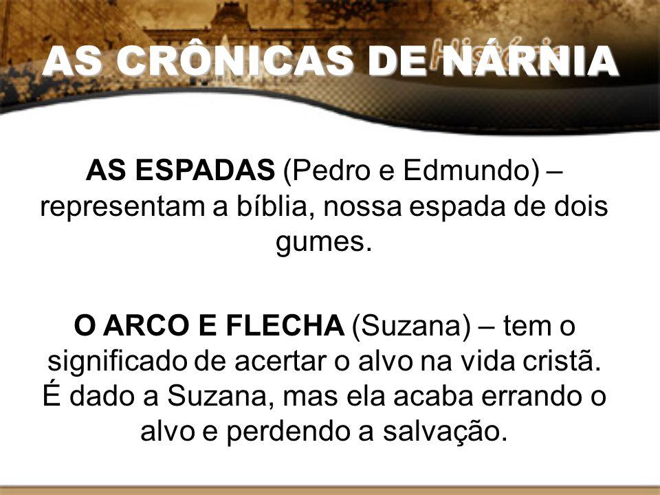 AS CRÔNICAS DE NÁRNIA AS ESPADAS (Pedro e Edmundo) – representam a bíblia, nossa espada de dois gumes. O ARCO E FLECHA (Suzana) – tem o significado de