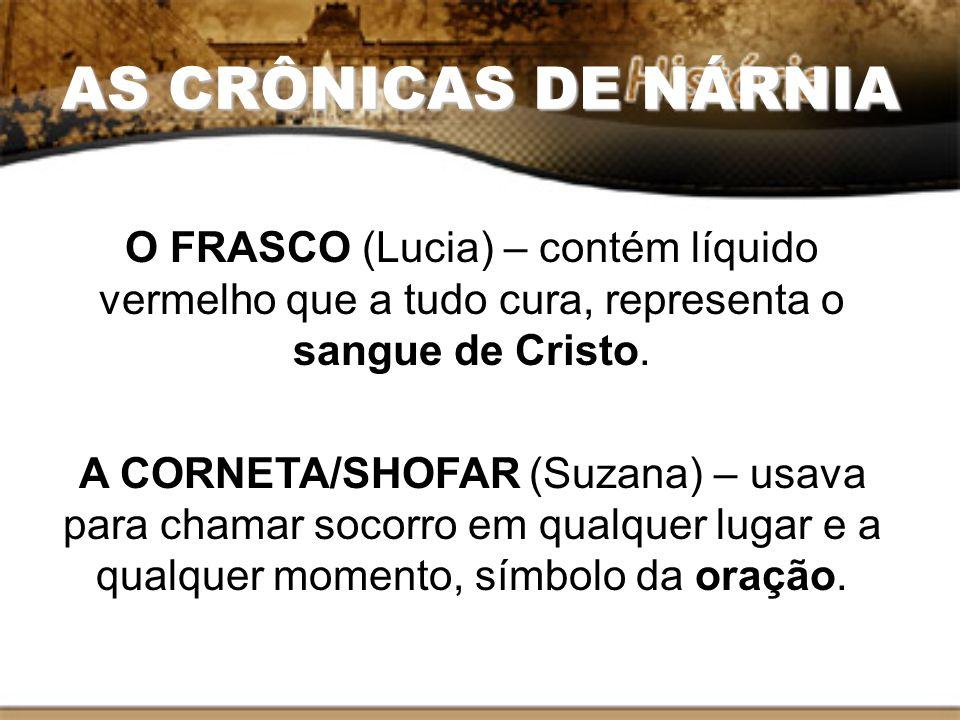 AS CRÔNICAS DE NÁRNIA O FRASCO (Lucia) – contém líquido vermelho que a tudo cura, representa o sangue de Cristo. A CORNETA/SHOFAR (Suzana) – usava par