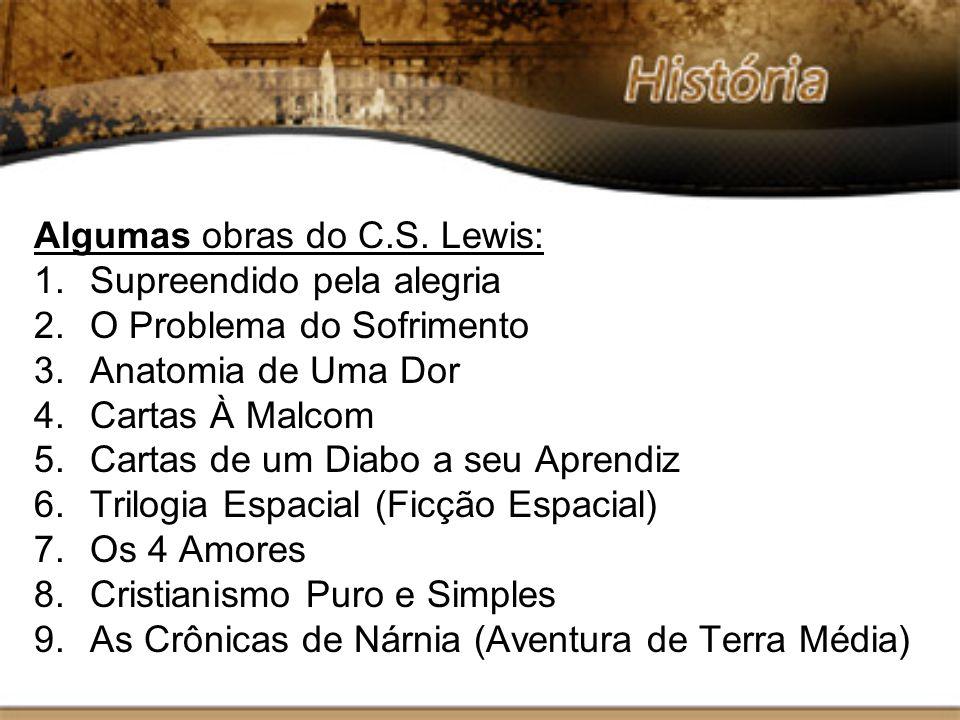 Algumas obras do C.S. Lewis: 1.Supreendido pela alegria 2.O Problema do Sofrimento 3.Anatomia de Uma Dor 4.Cartas À Malcom 5.Cartas de um Diabo a seu
