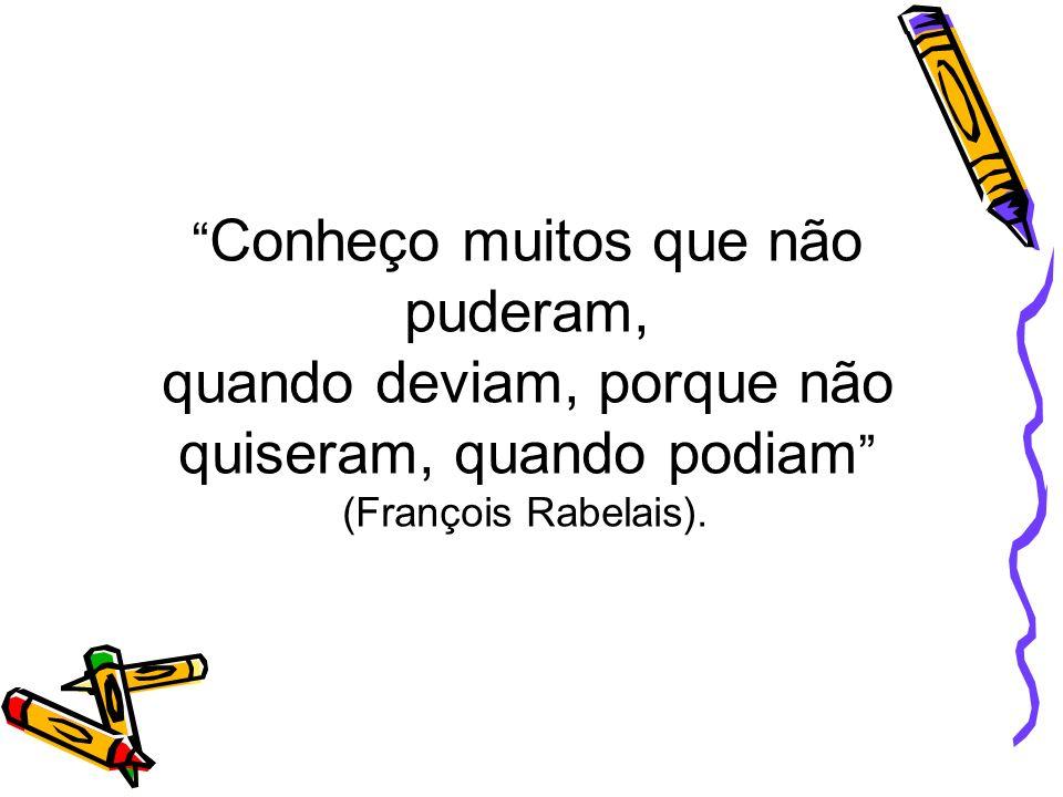Conheço muitos que não puderam, quando deviam, porque não quiseram, quando podiam (François Rabelais).