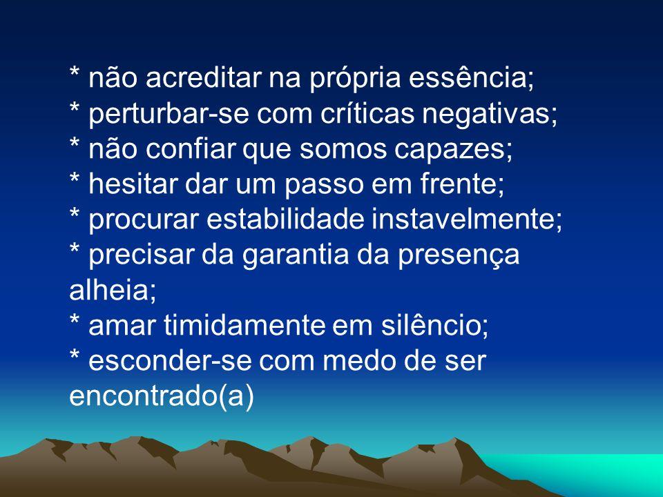 * não acreditar na própria essência; * perturbar-se com críticas negativas; * não confiar que somos capazes; * hesitar dar um passo em frente; * procu