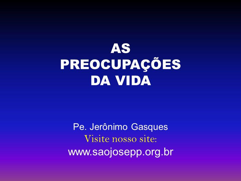 AS PREOCUPAÇÕES DA VIDA Pe. Jerônimo Gasques Visite nosso site: www.saojosepp.org.br