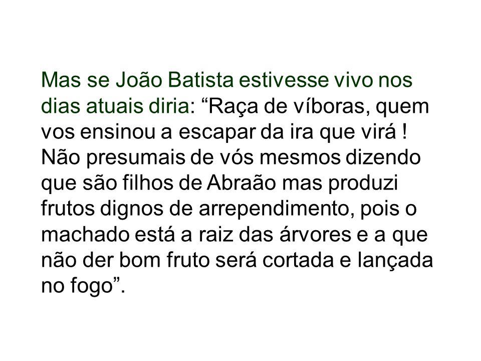 Mas se João Batista estivesse vivo nos dias atuais diria: Raça de víboras, quem vos ensinou a escapar da ira que virá ! Não presumais de vós mesmos di