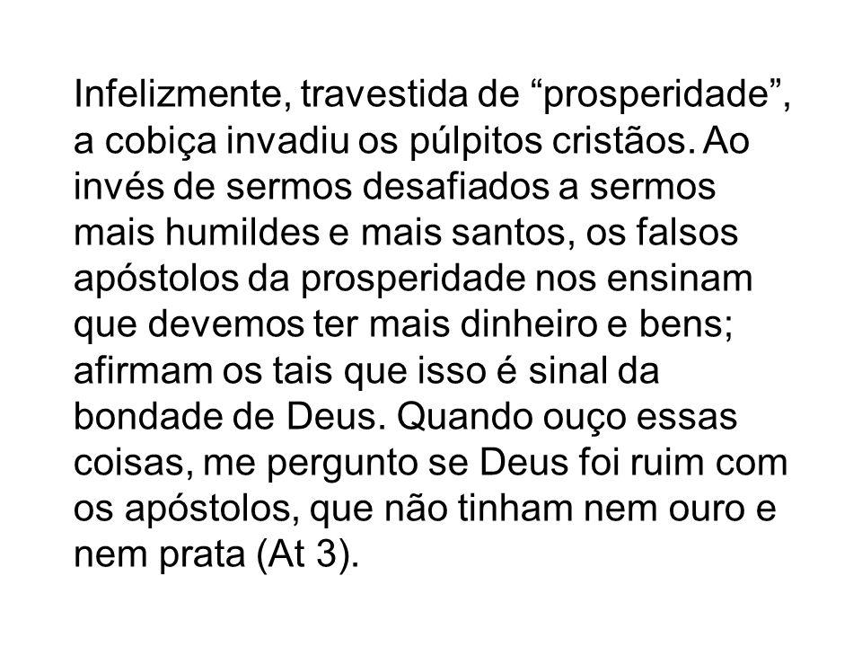 Infelizmente, travestida de prosperidade, a cobiça invadiu os púlpitos cristãos. Ao invés de sermos desafiados a sermos mais humildes e mais santos, o
