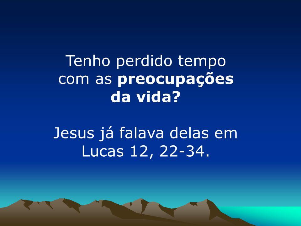 Tenho perdido tempo com as preocupações da vida? Jesus já falava delas em Lucas 12, 22-34.