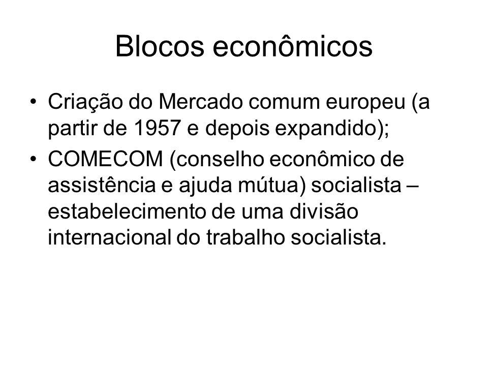Blocos econômicos Criação do Mercado comum europeu (a partir de 1957 e depois expandido); COMECOM (conselho econômico de assistência e ajuda mútua) so
