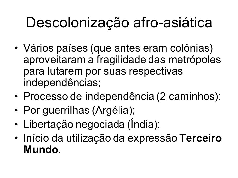 Descolonização afro-asiática Vários países (que antes eram colônias) aproveitaram a fragilidade das metrópoles para lutarem por suas respectivas indep