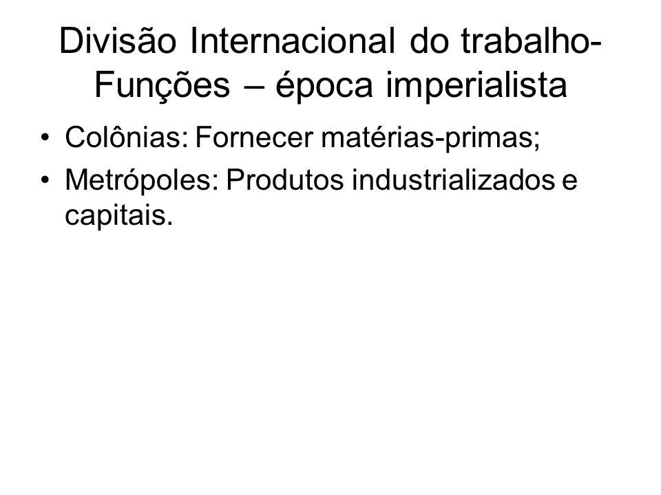 Divisão Internacional do trabalho- Funções – época imperialista Colônias: Fornecer matérias-primas; Metrópoles: Produtos industrializados e capitais.