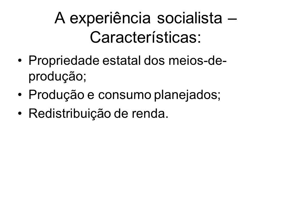 A experiência socialista – Características: Propriedade estatal dos meios-de- produção; Produção e consumo planejados; Redistribuição de renda.