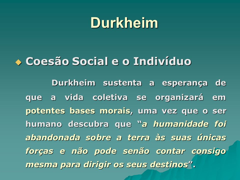 Durkheim Coesão Social e o Indivíduo Coesão Social e o Indivíduo Durkheim sustenta a esperança de que a vida coletiva se organizará em potentes bases