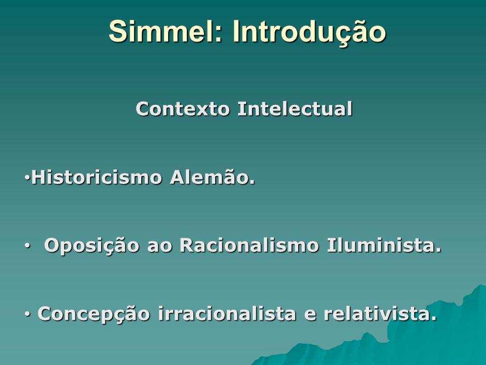 Simmel: Introdução Contexto Intelectual Contexto Intelectual Historicismo Alemão. Historicismo Alemão. Oposição ao Racionalismo Iluminista. Oposição a