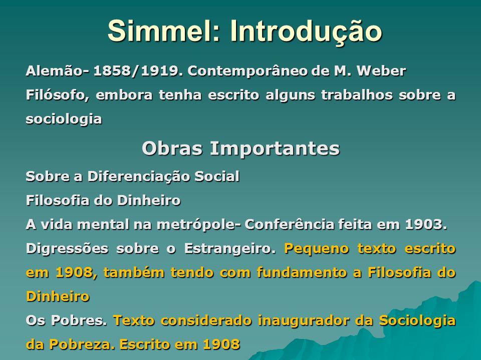 Simmel: Introdução Alemão- 1858/1919. Contemporâneo de M. Weber Filósofo, embora tenha escrito alguns trabalhos sobre a sociologia Obras Importantes S