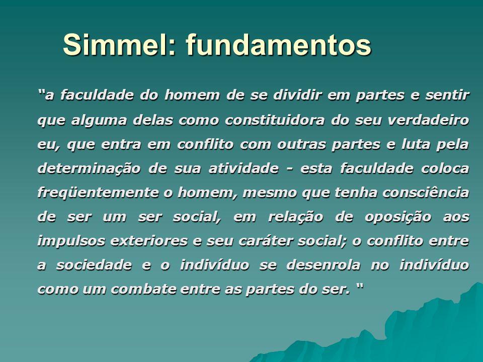 Simmel: fundamentos a faculdade do homem de se dividir em partes e sentir que alguma delas como constituidora do seu verdadeiro eu, que entra em confl