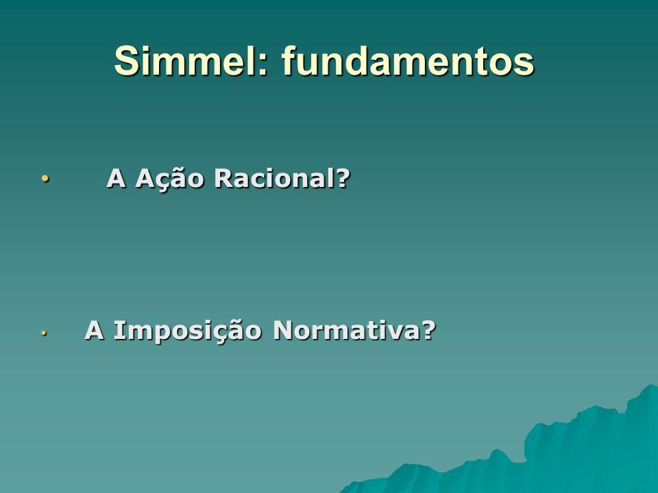 Simmel: fundamentos A Ação Racional? A Ação Racional? A Imposição Normativa? A Imposição Normativa?