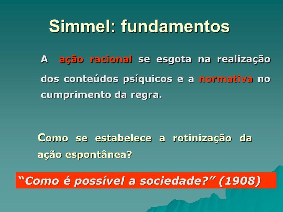 Simmel: fundamentos A ação racional se esgota na realização dos conteúdos psíquicos e a normativa no cumprimento da regra. C omo se estabelece a rotin
