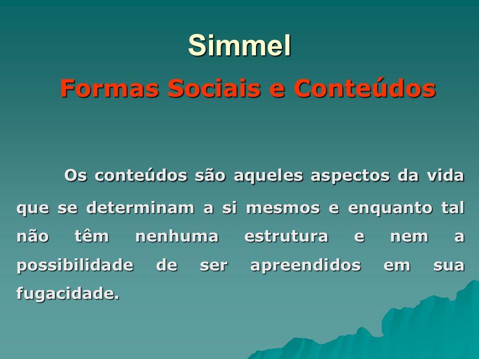 Simmel Formas Sociais e Conteúdos Os conteúdos são aqueles aspectos da vida que se determinam a si mesmos e enquanto tal não têm nenhuma estrutura e n