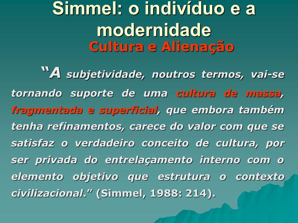 Simmel: o indivíduo e a modernidade Cultura e Alienação Cultura e Alienação A subjetividade, noutros termos, vai-se tornando suporte de uma cultura de