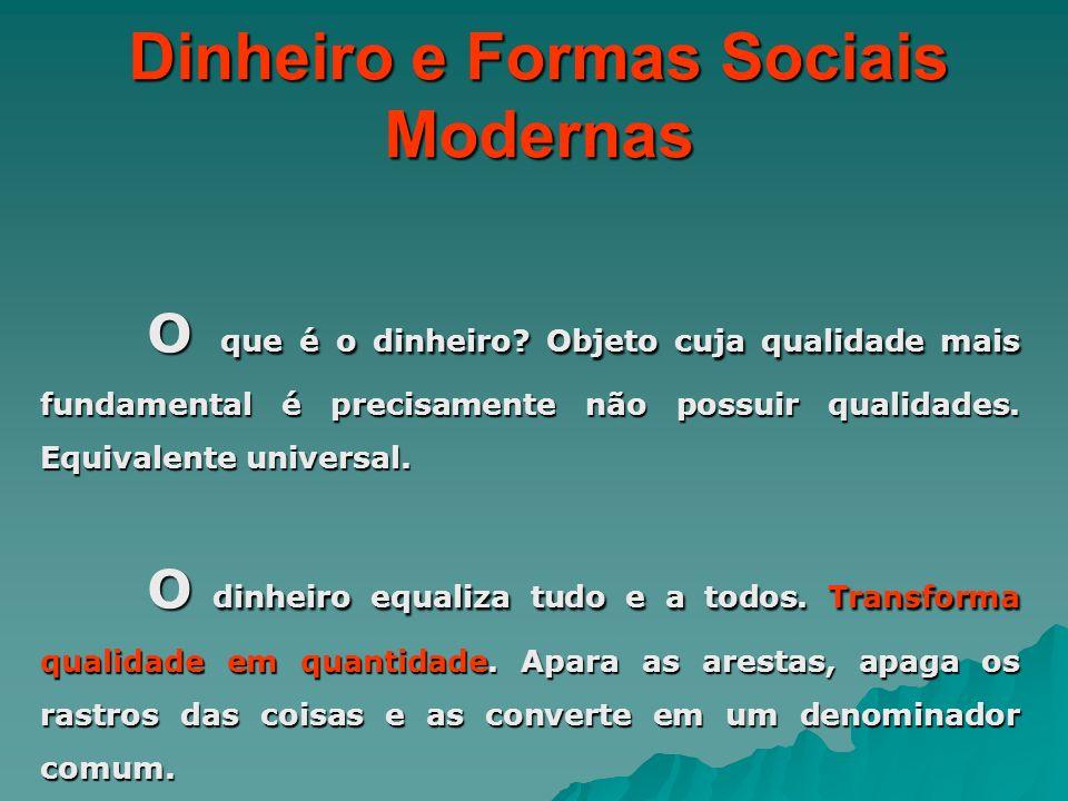 Dinheiro e Formas Sociais Modernas O que é o dinheiro? Objeto cuja qualidade mais fundamental é precisamente não possuir qualidades. Equivalente unive