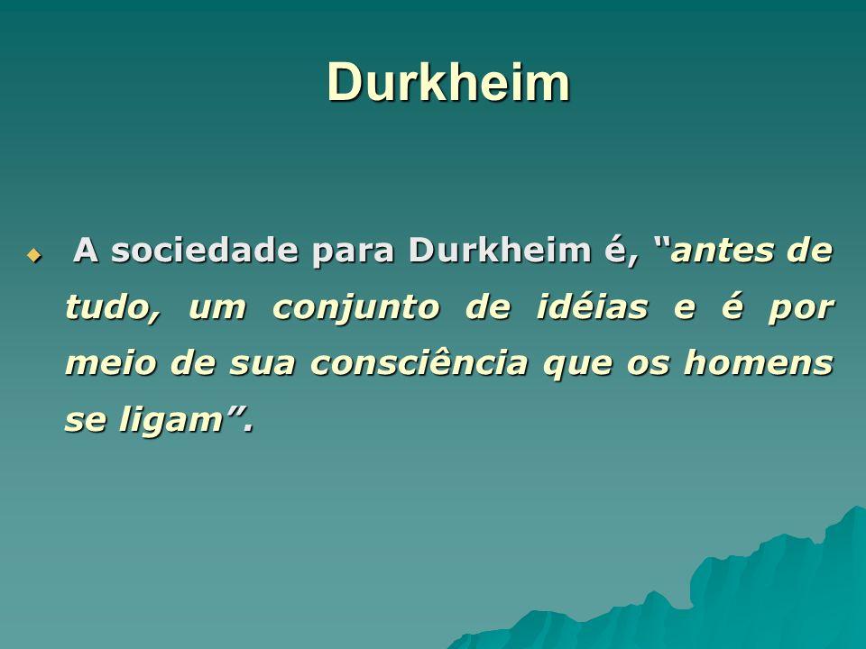 Durkheim A sociedade para Durkheim é, antes de tudo, um conjunto de idéias e é por meio de sua consciência que os homens se ligam. A sociedade para Du