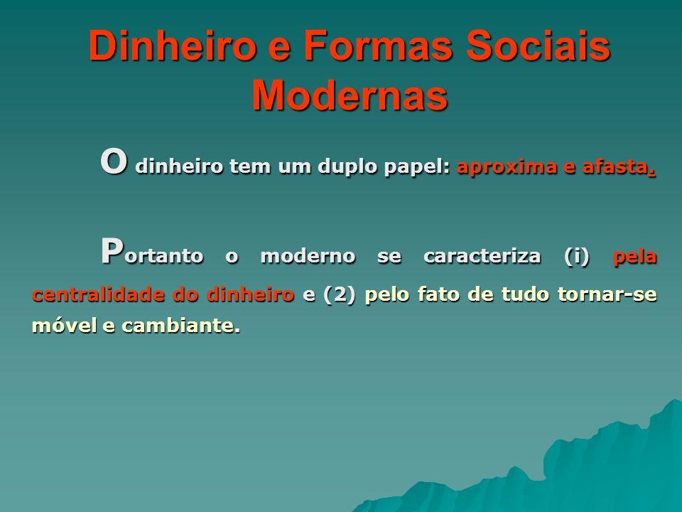 Dinheiro e Formas Sociais Modernas O dinheiro tem um duplo papel: aproxima e afasta. P ortanto o moderno se caracteriza (i) pela centralidade do dinhe