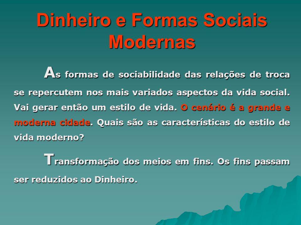 Dinheiro e Formas Sociais Modernas A s formas de sociabilidade das relações de troca se repercutem nos mais variados aspectos da vida social. Vai gera