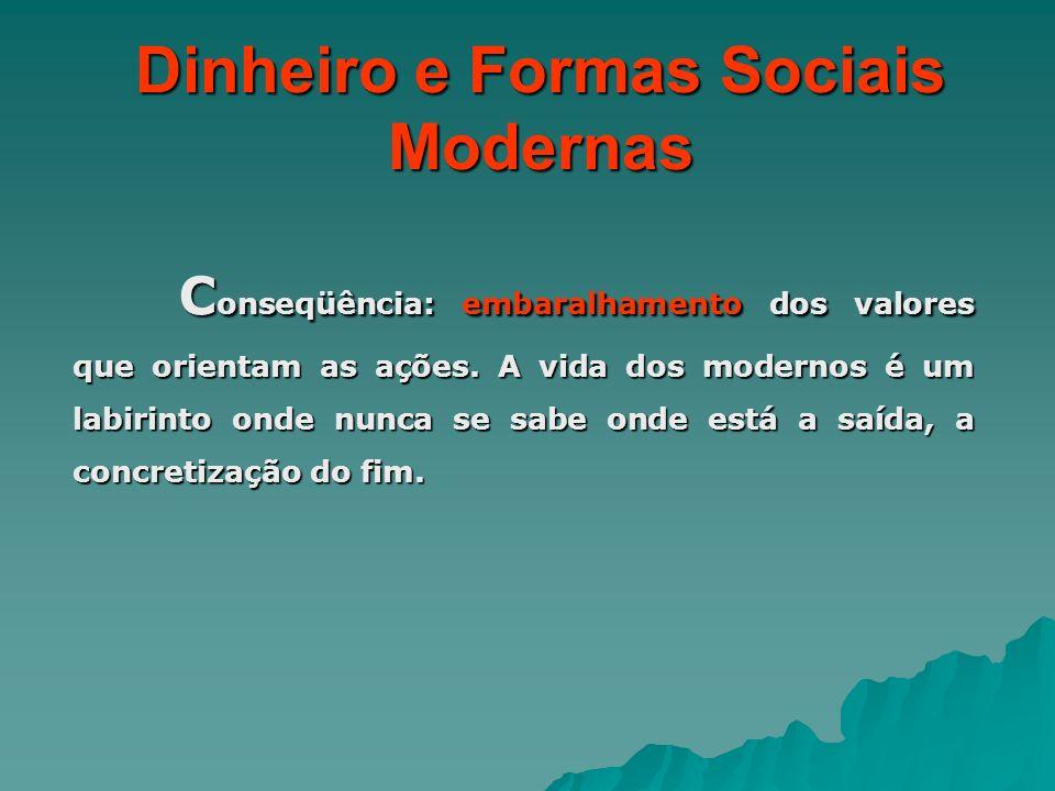 Dinheiro e Formas Sociais Modernas C onseqüência: embaralhamento dos valores que orientam as ações. A vida dos modernos é um labirinto onde nunca se s